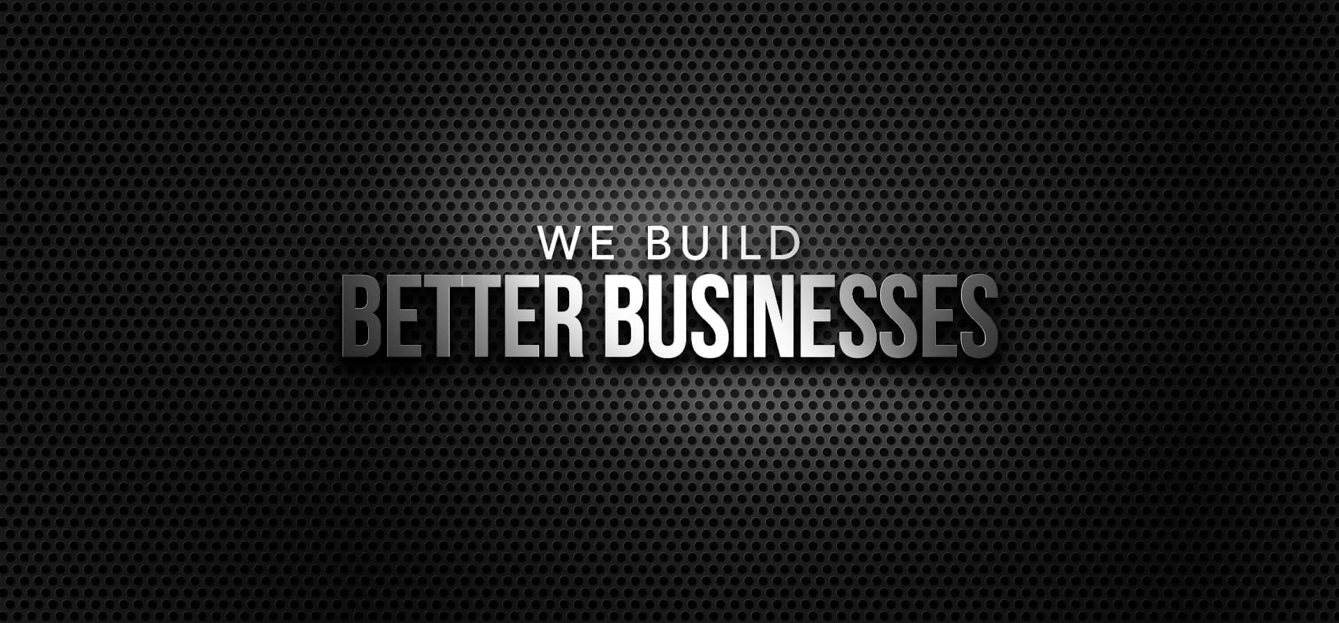 We Build Better Businesses